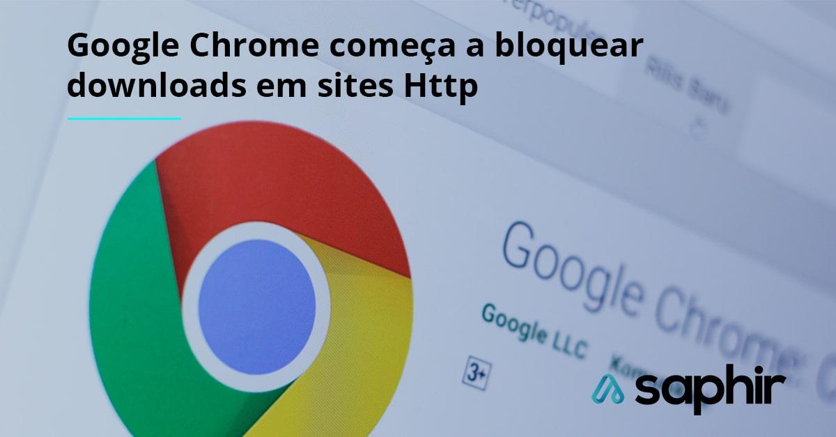 Google Chrome começa a bloquear downloads em sites Http